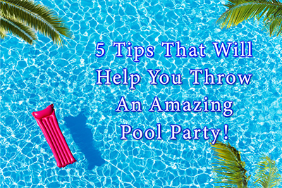Five Tips That Will Help You Throw an Amazing Pool Party!